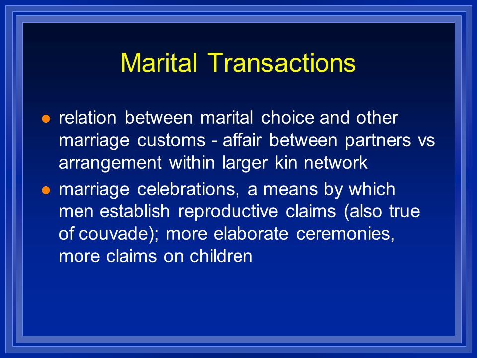 Marital Transactions relation between marital choice and other marriage customs - affair between partners vs arrangement within larger kin network marriage celebrations, a means by which men establish reproductive claims (also true of couvade); more elaborate ceremonies, more claims on children