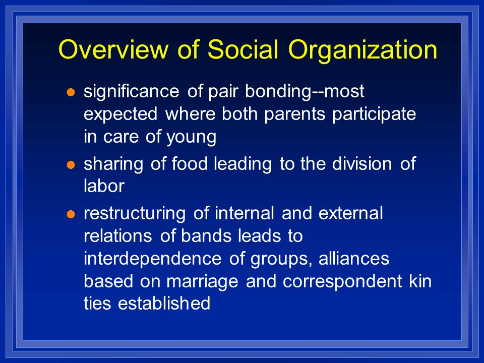 Overview of Social Organization significance of pair bonding--most expected where both parents participate in care of young sharing of food leading to