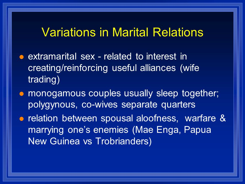 Variations in Marital Relations extramarital sex - related to interest in creating/reinforcing useful alliances (wife trading) monogamous couples usua