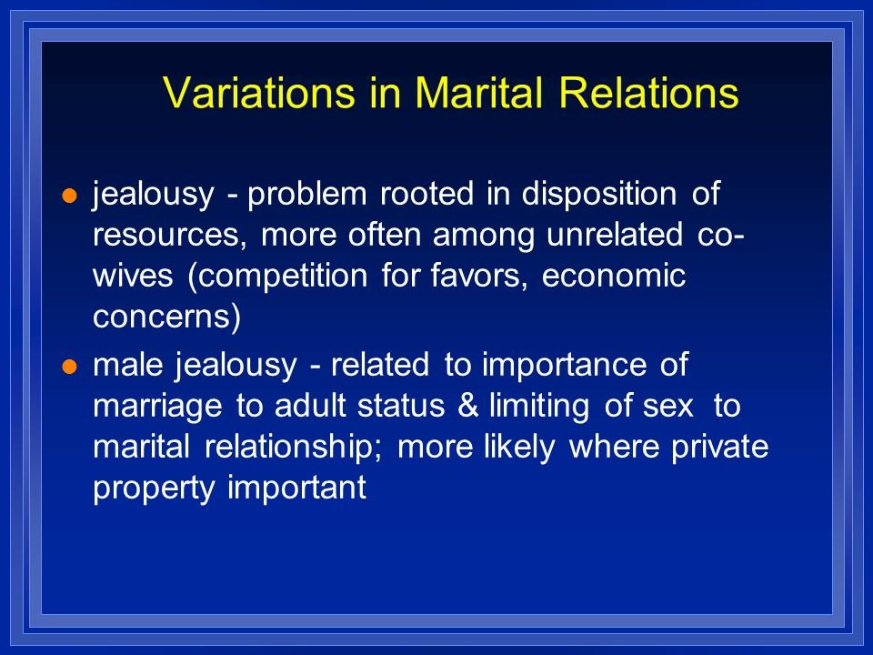Variations in Marital Relations jealousy - problem rooted in disposition of resources, more often among unrelated co- wives (competition for favors, economic concerns) male jealousy - related to importance of marriage to adult status & limiting of sex to marital relationship; more likely where private property important
