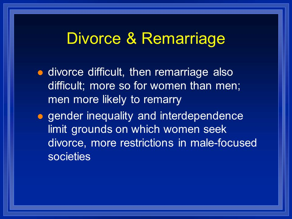 Divorce & Remarriage divorce difficult, then remarriage also difficult; more so for women than men; men more likely to remarry gender inequality and i