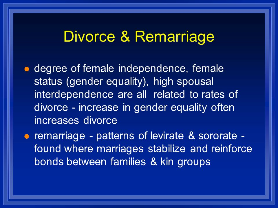 Divorce & Remarriage degree of female independence, female status (gender equality), high spousal interdependence are all related to rates of divorce