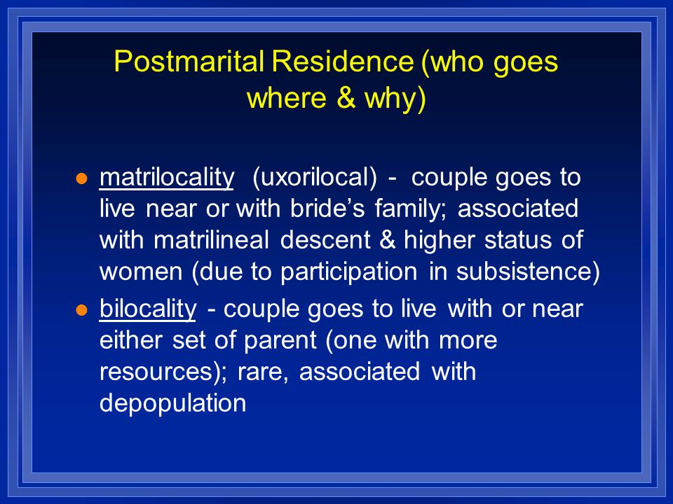 Postmarital Residence (who goes where & why) matrilocality (uxorilocal) - couple goes to live near or with bride's family; associated with matrilineal descent & higher status of women (due to participation in subsistence) bilocality - couple goes to live with or near either set of parent (one with more resources); rare, associated with depopulation