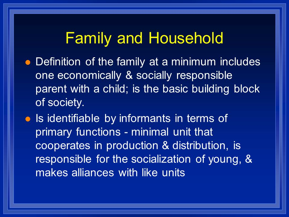 Family and Household Definition of the family at a minimum includes one economically & socially responsible parent with a child; is the basic building