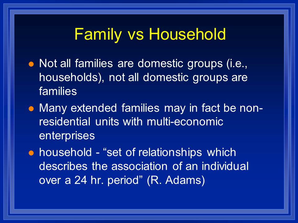 Family vs Household Not all families are domestic groups (i.e., households), not all domestic groups are families Many extended families may in fact be non- residential units with multi-economic enterprises household - set of relationships which describes the association of an individual over a 24 hr.