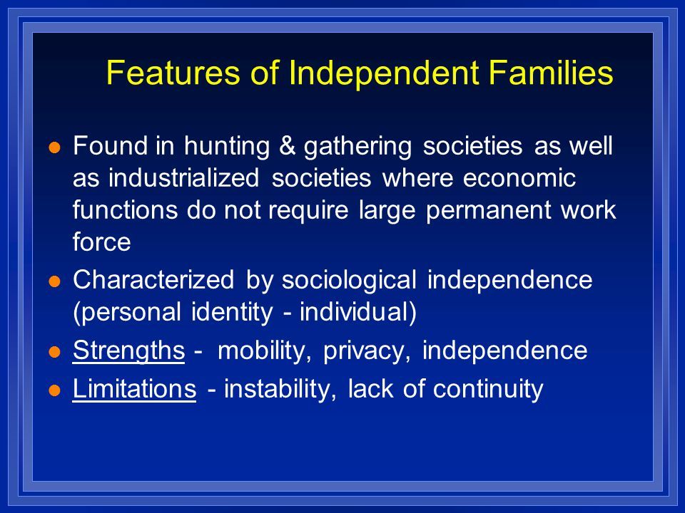 Features of Independent Families Found in hunting & gathering societies as well as industrialized societies where economic functions do not require large permanent work force Characterized by sociological independence (personal identity - individual) Strengths - mobility, privacy, independence Limitations - instability, lack of continuity