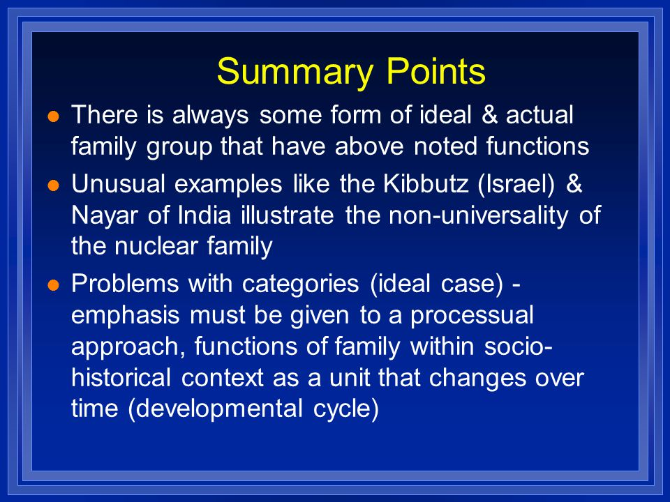 Summary Points There is always some form of ideal & actual family group that have above noted functions Unusual examples like the Kibbutz (Israel) & Nayar of India illustrate the non-universality of the nuclear family Problems with categories (ideal case) - emphasis must be given to a processual approach, functions of family within socio- historical context as a unit that changes over time (developmental cycle)