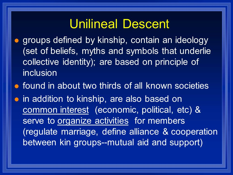 Unilineal Descent groups defined by kinship, contain an ideology (set of beliefs, myths and symbols that underlie collective identity); are based on principle of inclusion found in about two thirds of all known societies in addition to kinship, are also based on common interest (economic, political, etc) & serve to organize activities for members (regulate marriage, define alliance & cooperation between kin groups--mutual aid and support)