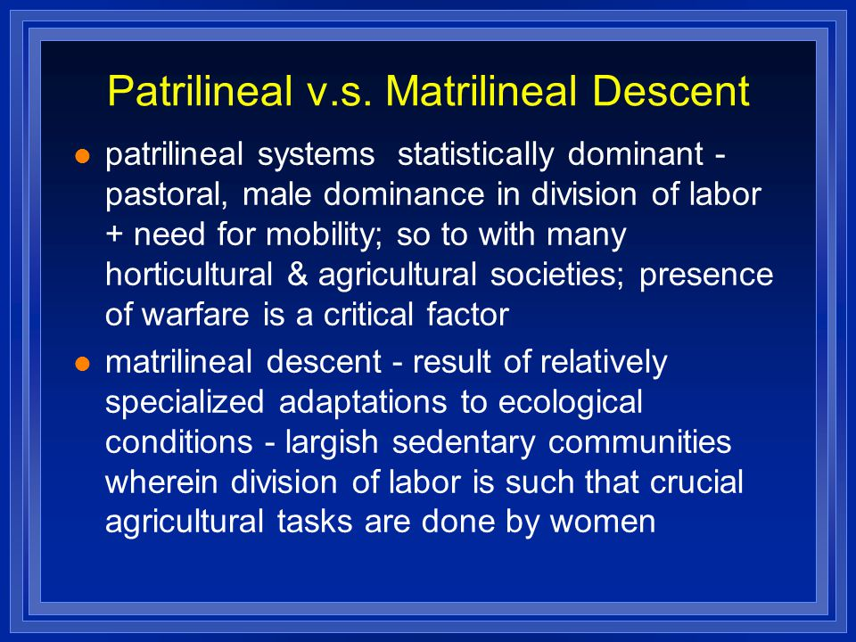 Patrilineal v.s. Matrilineal Descent patrilineal systems statistically dominant - pastoral, male dominance in division of labor + need for mobility; s