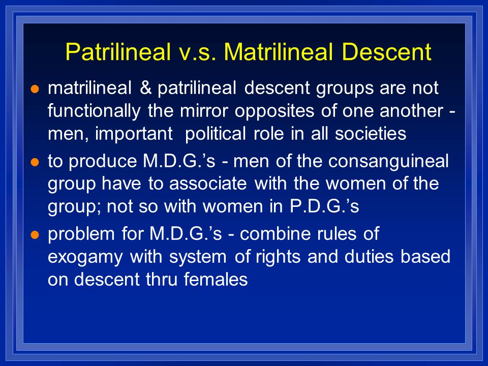 Patrilineal v.s. Matrilineal Descent matrilineal & patrilineal descent groups are not functionally the mirror opposites of one another - men, importan