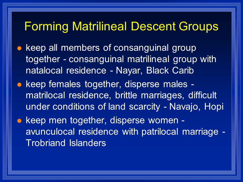 Forming Matrilineal Descent Groups keep all members of consanguinal group together - consanguinal matrilineal group with natalocal residence - Nayar,