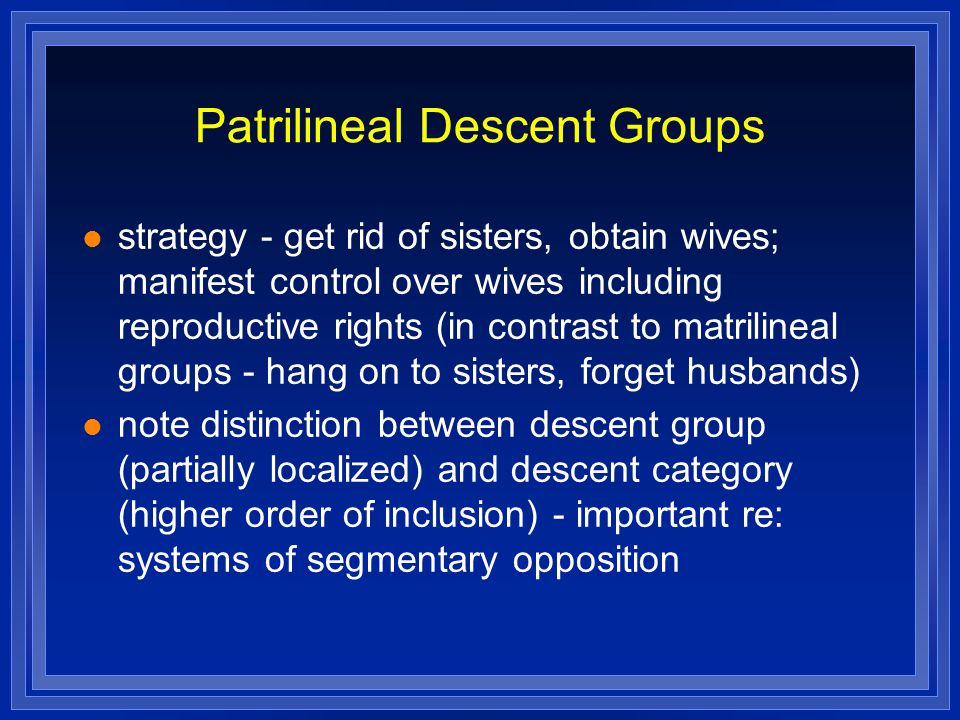 Patrilineal Descent Groups strategy - get rid of sisters, obtain wives; manifest control over wives including reproductive rights (in contrast to matrilineal groups - hang on to sisters, forget husbands) note distinction between descent group (partially localized) and descent category (higher order of inclusion) - important re: systems of segmentary opposition