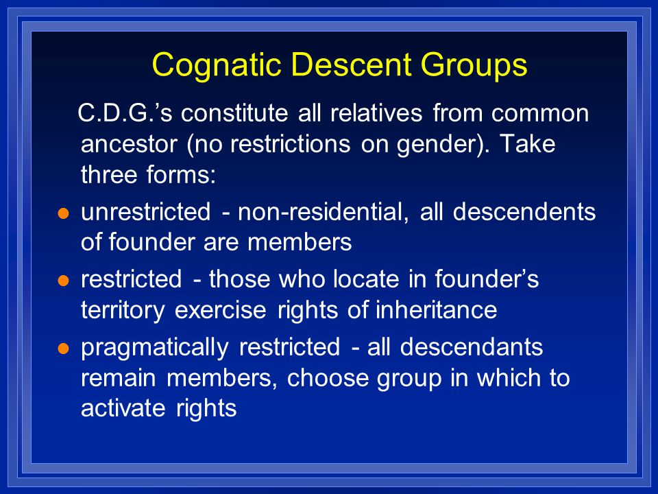 Cognatic Descent Groups C.D.G.'s constitute all relatives from common ancestor (no restrictions on gender). Take three forms: unrestricted - non-resid