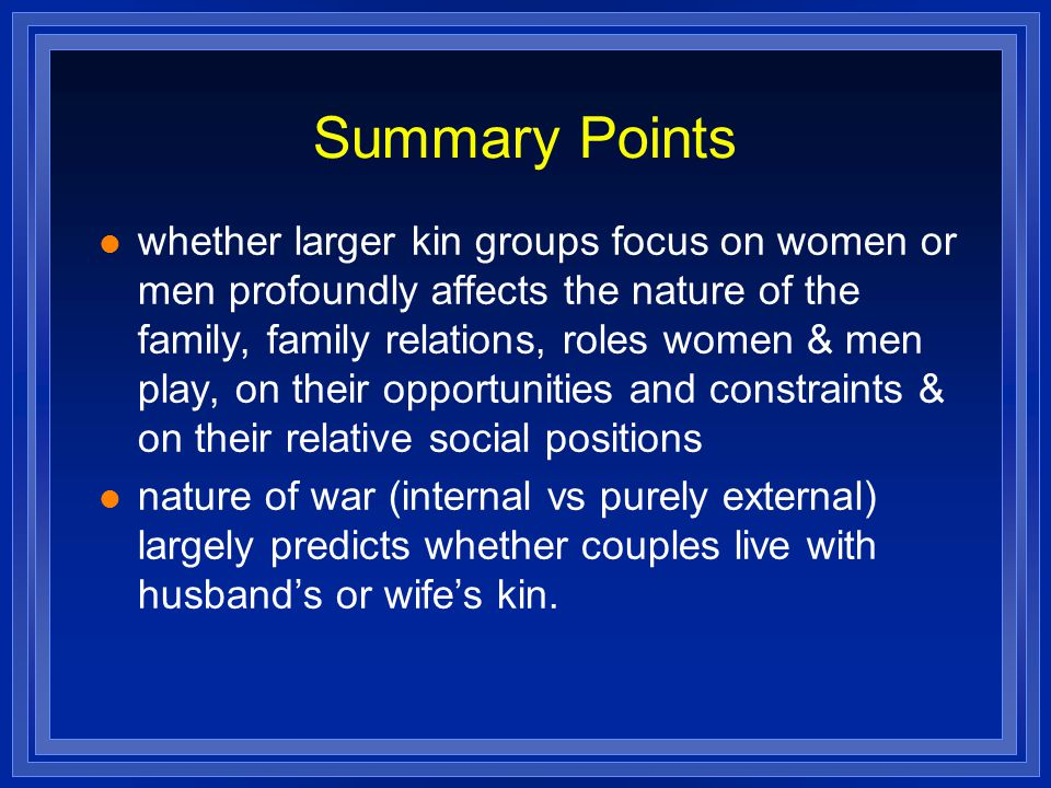 Summary Points whether larger kin groups focus on women or men profoundly affects the nature of the family, family relations, roles women & men play, on their opportunities and constraints & on their relative social positions nature of war (internal vs purely external) largely predicts whether couples live with husband's or wife's kin.