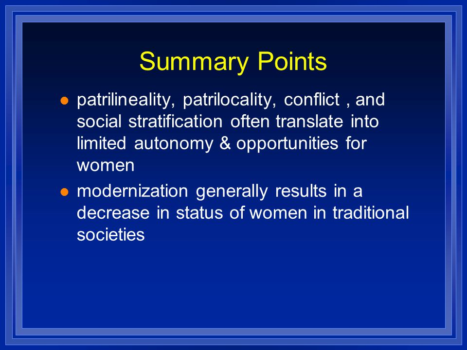 Summary Points patrilineality, patrilocality, conflict, and social stratification often translate into limited autonomy & opportunities for women modernization generally results in a decrease in status of women in traditional societies