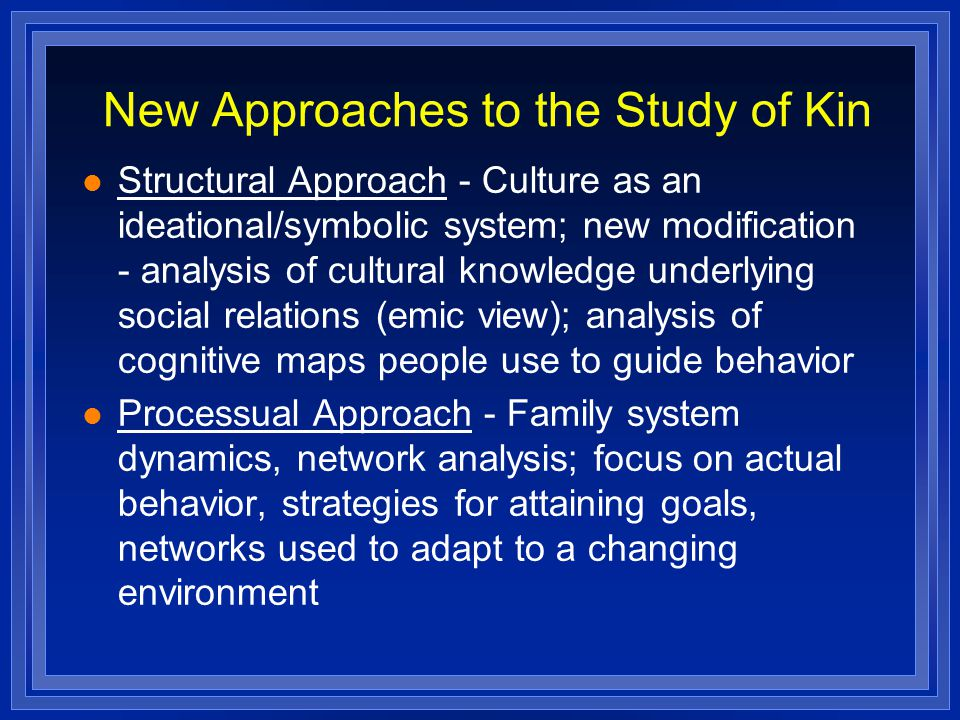 New Approaches to the Study of Kin Structural Approach - Culture as an ideational/symbolic system; new modification - analysis of cultural knowledge underlying social relations (emic view); analysis of cognitive maps people use to guide behavior Processual Approach - Family system dynamics, network analysis; focus on actual behavior, strategies for attaining goals, networks used to adapt to a changing environment