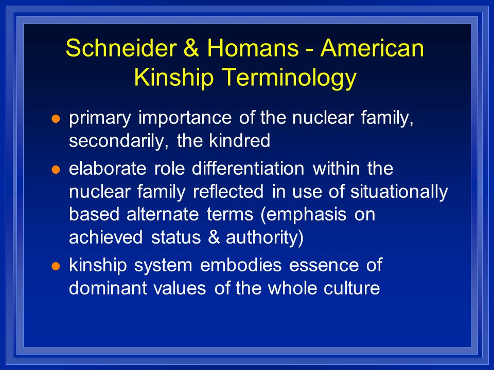 Schneider & Homans - American Kinship Terminology primary importance of the nuclear family, secondarily, the kindred elaborate role differentiation wi