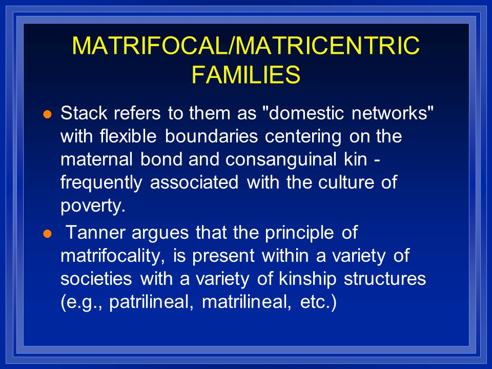 MATRIFOCAL/MATRICENTRIC FAMILIES Stack refers to them as