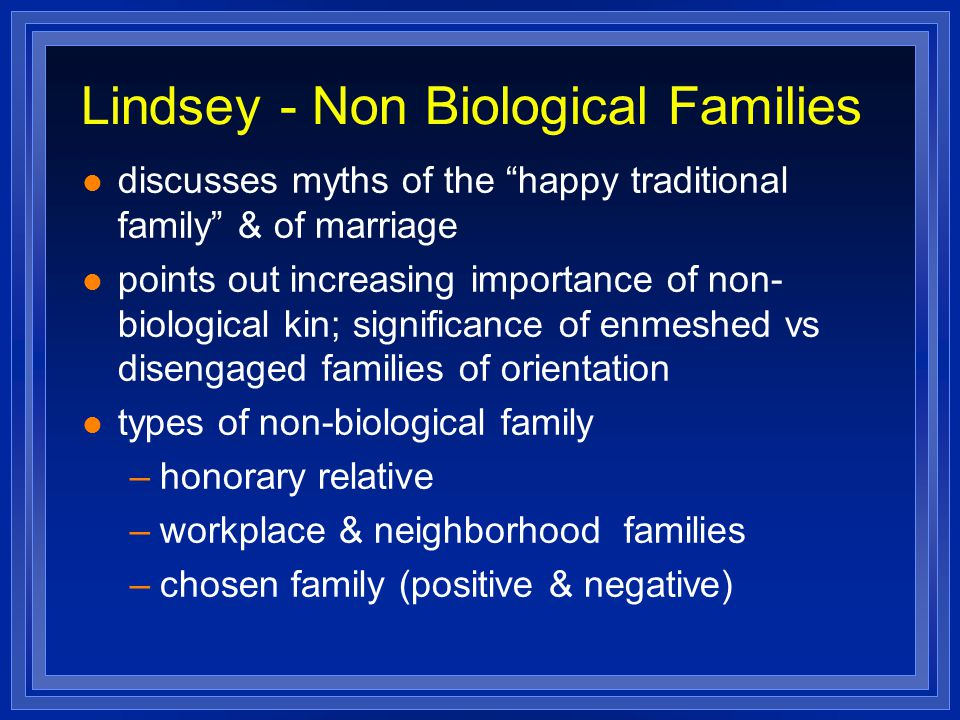 Lindsey - Non Biological Families discusses myths of the happy traditional family & of marriage points out increasing importance of non- biological kin; significance of enmeshed vs disengaged families of orientation types of non-biological family –honorary relative –workplace & neighborhood families –chosen family (positive & negative)