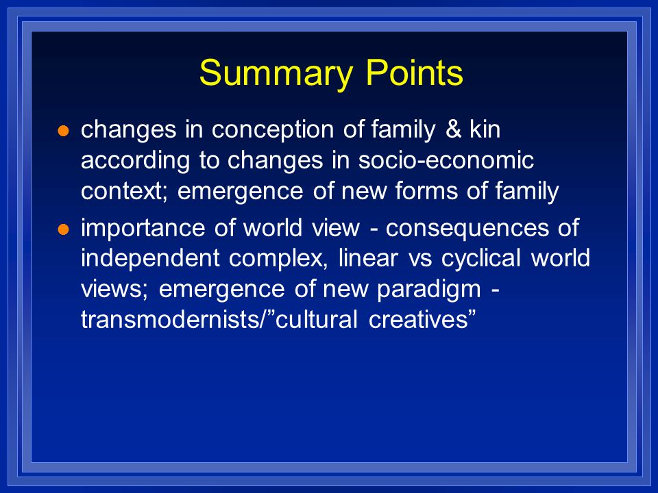 Summary Points changes in conception of family & kin according to changes in socio-economic context; emergence of new forms of family importance of world view - consequences of independent complex, linear vs cyclical world views; emergence of new paradigm - transmodernists/ cultural creatives
