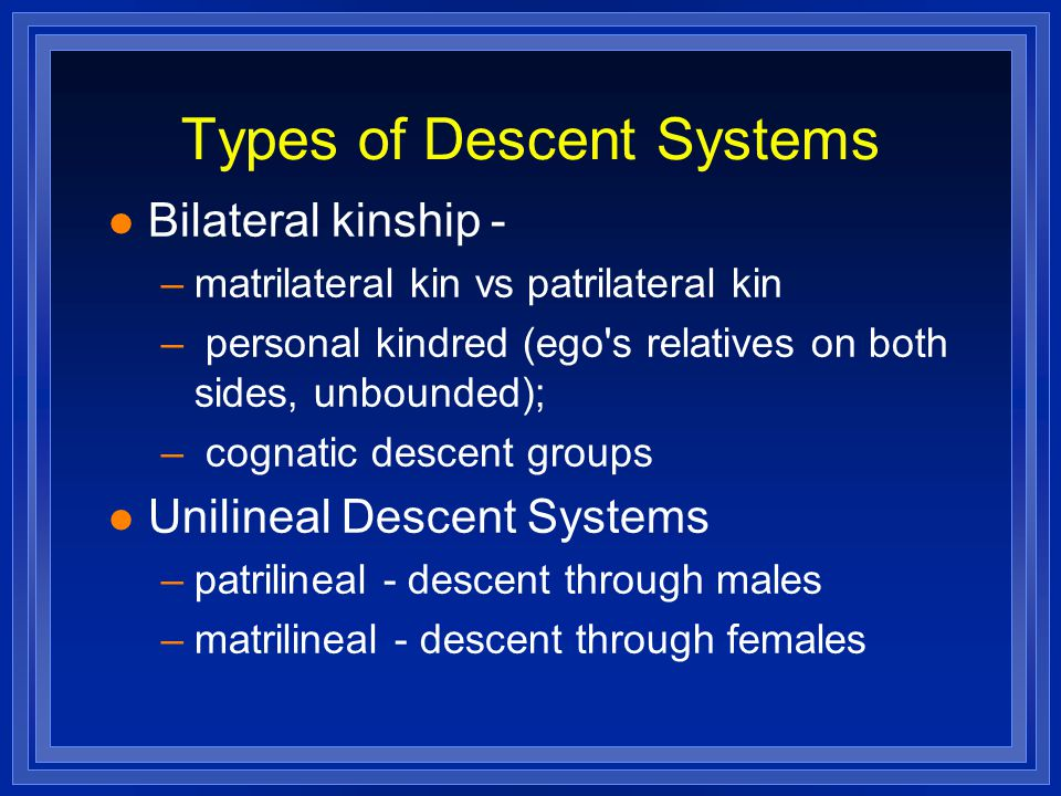 Types of Descent Systems Bilateral kinship - –matrilateral kin vs patrilateral kin – personal kindred (ego s relatives on both sides, unbounded); – cognatic descent groups Unilineal Descent Systems –patrilineal - descent through males –matrilineal - descent through females