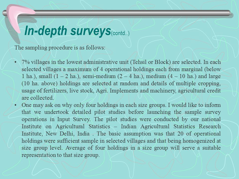 In-depth surveys (contd..) The sampling procedure is as follows: 7% villages in the lowest administrative unit (Tehsil or Block) are selected. In each
