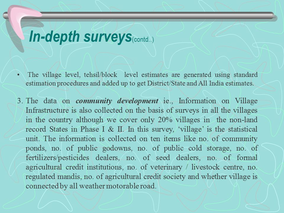 In-depth surveys (contd..) The village level, tehsil/block level estimates are generated using standard estimation procedures and added up to get District/State and All India estimates.