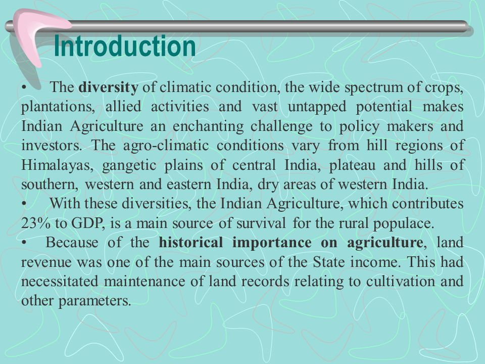 Introduction The diversity of climatic condition, the wide spectrum of crops, plantations, allied activities and vast untapped potential makes Indian Agriculture an enchanting challenge to policy makers and investors.