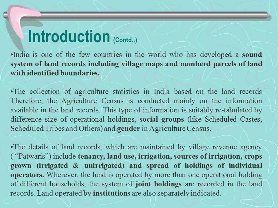 Introduction (Contd..) India is one of the few countries in the world who has developed a sound system of land records including village maps and numberd parcels of land with identified boundaries.