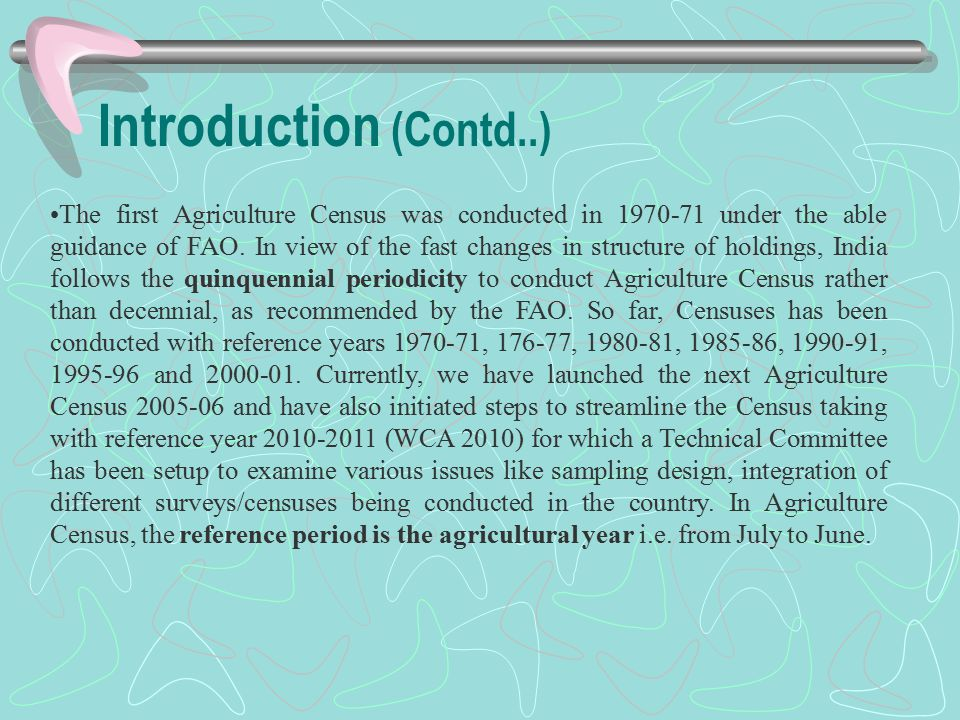 Introduction (Contd..) The first Agriculture Census was conducted in 1970-71 under the able guidance of FAO. In view of the fast changes in structure