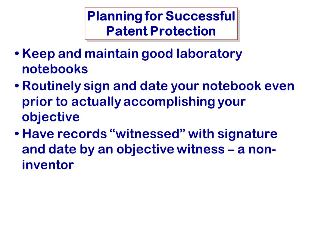 MSE-415: B. Hawrylo Planning for Successful Patent Protection Keep and maintain good laboratory notebooks Routinely sign and date your notebook even p