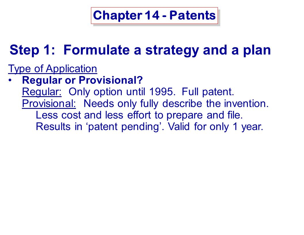 MSE-415: B. Hawrylo Chapter 14 - Patents Step 1: Formulate a strategy and a plan Type of Application Regular or Provisional? Regular: Only option unti
