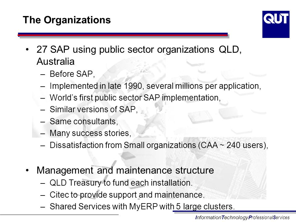 InformationTechnologyP rofessional S ervices The Organizations 27 SAP using public sector organizations QLD, Australia –Before SAP, –Implemented in la