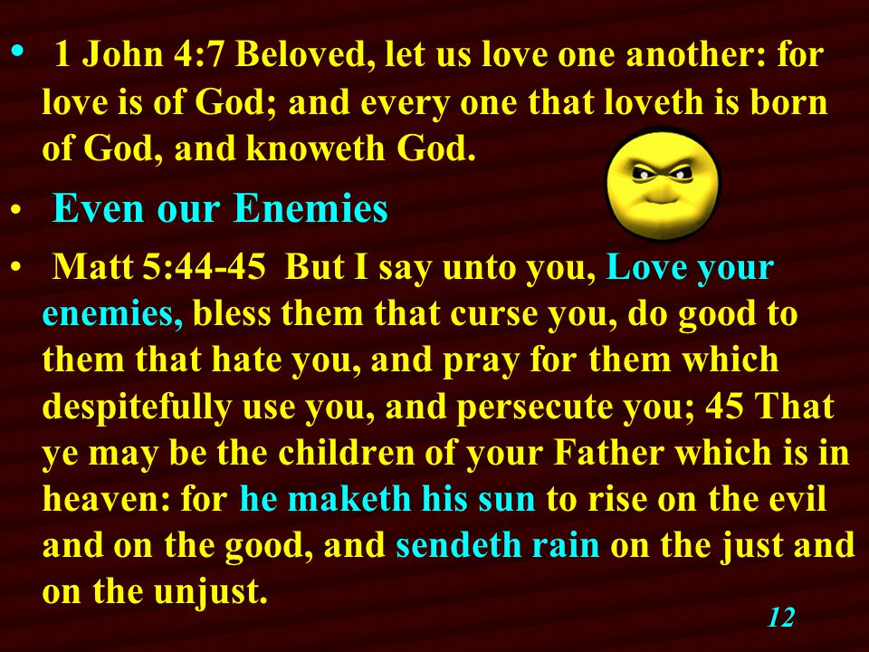 12 1 John 4:7 Beloved, let us love one another: for love is of God; and every one that loveth is born of God, and knoweth God.