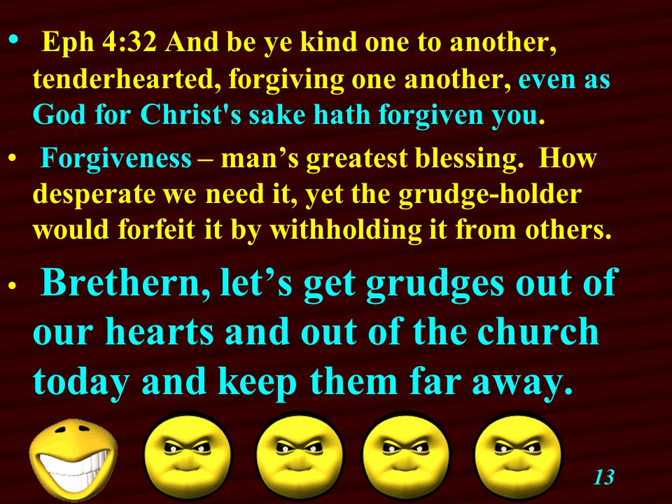 13 Eph 4:32 And be ye kind one to another, tenderhearted, forgiving one another, even as God for Christ s sake hath forgiven you.