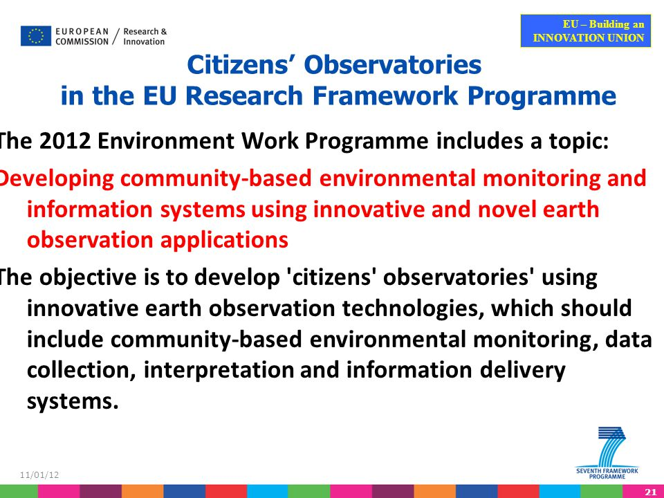21 EU – Building an INNOVATION UNION 11/01/12 Citizens' Observatories in the EU Research Framework Programme The 2012 Environment Work Programme includes a topic: Developing community-based environmental monitoring and information systems using innovative and novel earth observation applications The objective is to develop citizens observatories using innovative earth observation technologies, which should include community-based environmental monitoring, data collection, interpretation and information delivery systems.