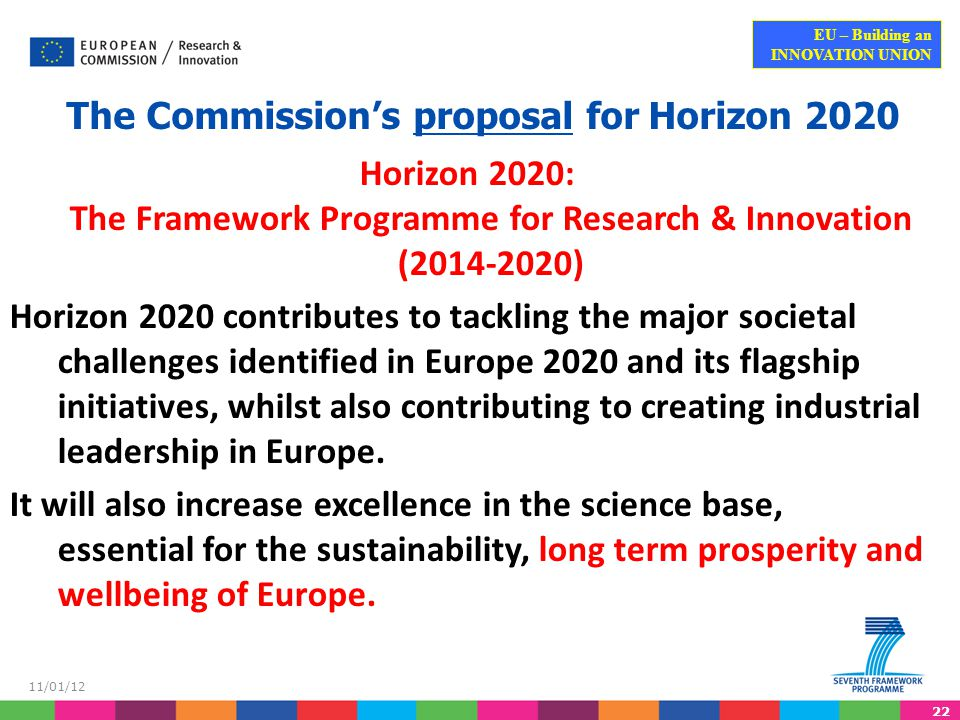 22 EU – Building an INNOVATION UNION 11/01/12 The Commission's proposal for Horizon 2020 Horizon 2020: The Framework Programme for Research & Innovation (2014-2020) Horizon 2020 contributes to tackling the major societal challenges identified in Europe 2020 and its flagship initiatives, whilst also contributing to creating industrial leadership in Europe.