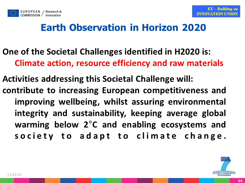 23 EU – Building an INNOVATION UNION 11/01/12 Earth Observation in Horizon 2020 One of the Societal Challenges identified in H2020 is: Climate action, resource efficiency and raw materials Activities addressing this Societal Challenge will: contribute to increasing European competitiveness and improving wellbeing, whilst assuring environmental integrity and sustainability, keeping average global warming below 2°C and enabling ecosystems and society to adapt to climate change.