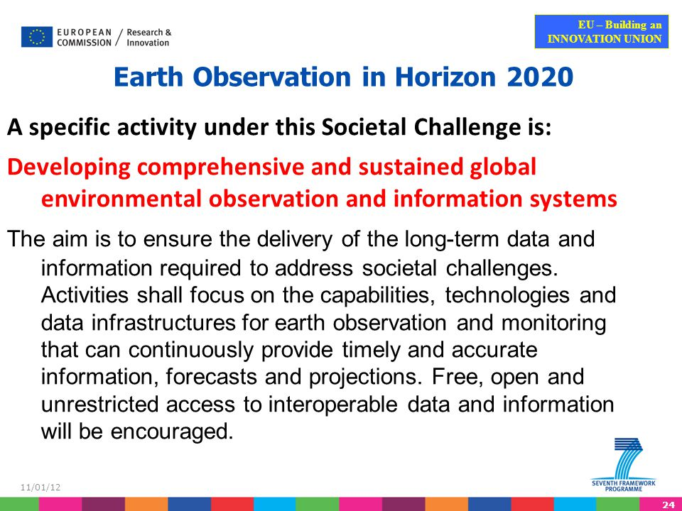 24 EU – Building an INNOVATION UNION 11/01/12 Earth Observation in Horizon 2020 A specific activity under this Societal Challenge is: Developing comprehensive and sustained global environmental observation and information systems The aim is to ensure the delivery of the long-term data and information required to address societal challenges.