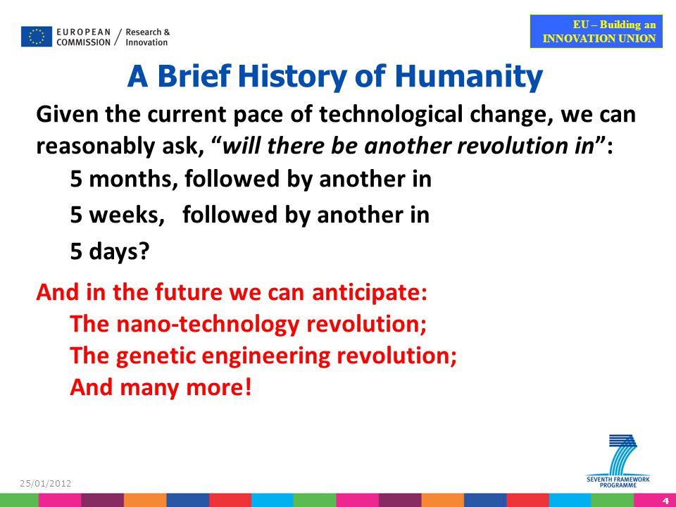 4 EU – Building an INNOVATION UNION 25/01/2012 A Brief History of Humanity Given the current pace of technological change, we can reasonably ask, will there be another revolution in : 5 months, followed by another in 5 weeks, followed by another in 5 days.