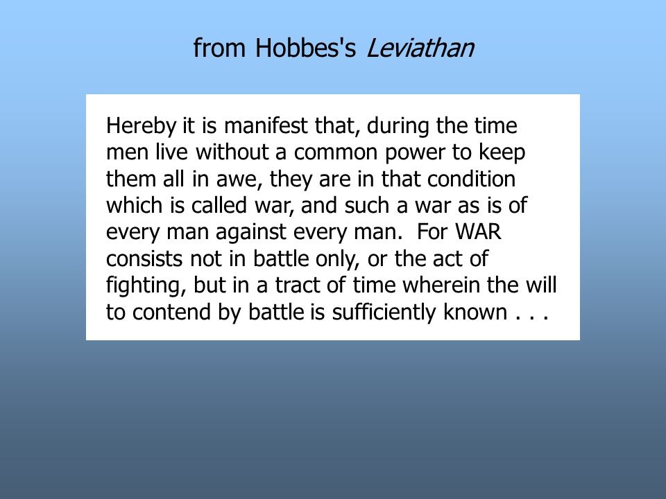 from Hobbes s Leviathan Hereby it is manifest that, during the time men live without a common power to keep them all in awe, they are in that condition which is called war, and such a war as is of every man against every man.