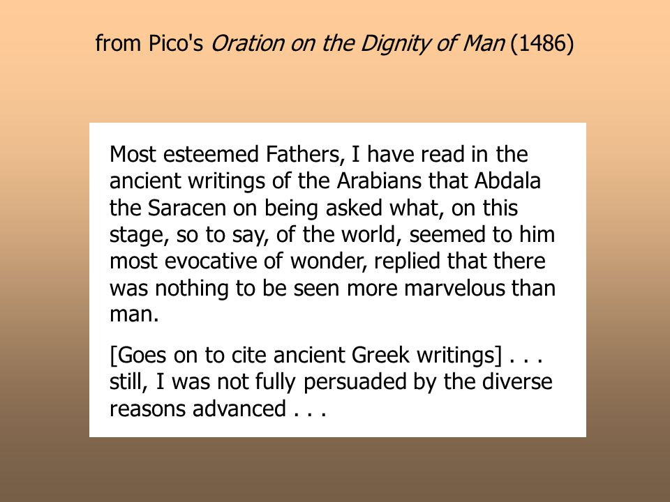 from Pico s Oration on the Dignity of Man (1486) Most esteemed Fathers, I have read in the ancient writings of the Arabians that Abdala the Saracen on being asked what, on this stage, so to say, of the world, seemed to him most evocative of wonder, replied that there was nothing to be seen more marvelous than man.