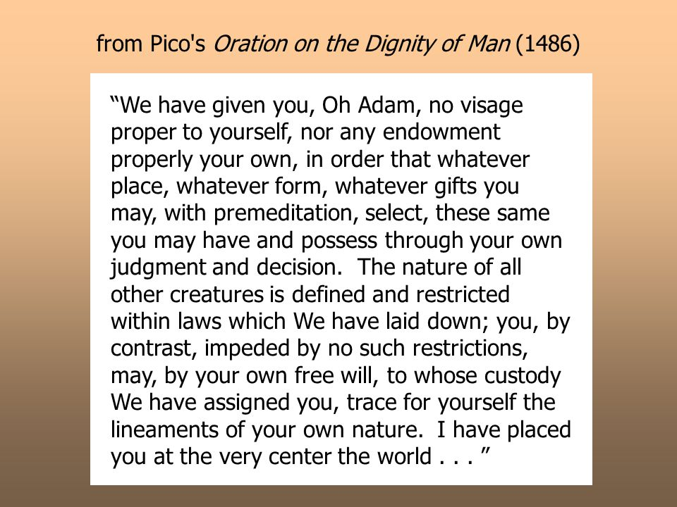 from Pico s Oration on the Dignity of Man (1486) We have given you, Oh Adam, no visage proper to yourself, nor any endowment properly your own, in order that whatever place, whatever form, whatever gifts you may, with premeditation, select, these same you may have and possess through your own judgment and decision.