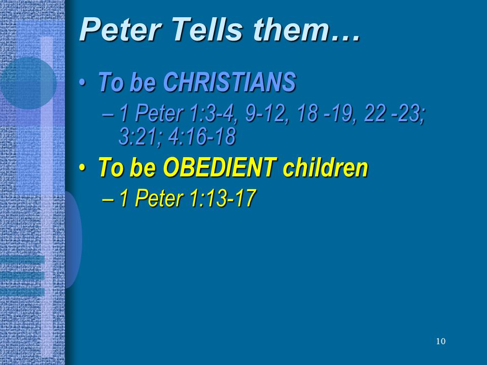 10 Peter Tells them… To be CHRISTIANS To be CHRISTIANS – 1 Peter 1:3-4, 9-12, 18 -19, 22 -23; 3:21; 4:16-18 To be OBEDIENT children To be OBEDIENT chi