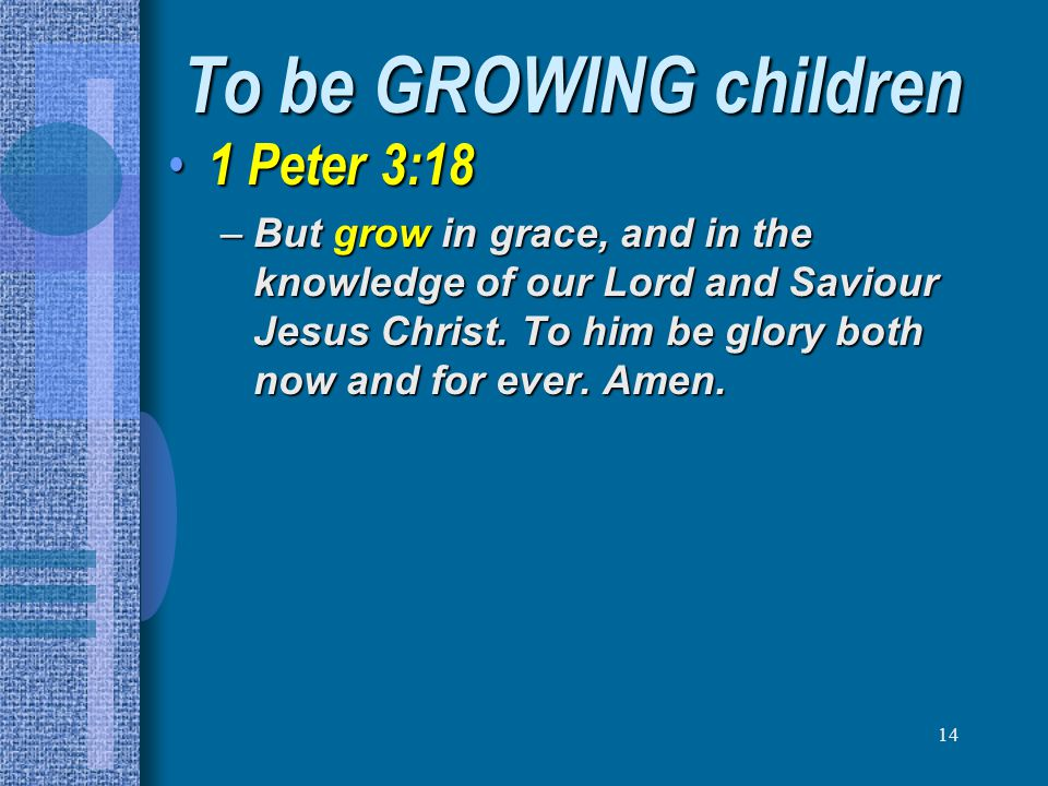 14 To be GROWING children 1 Peter 3:18 1 Peter 3:18 –But grow in grace, and in the knowledge of our Lord and Saviour Jesus Christ. To him be glory bot