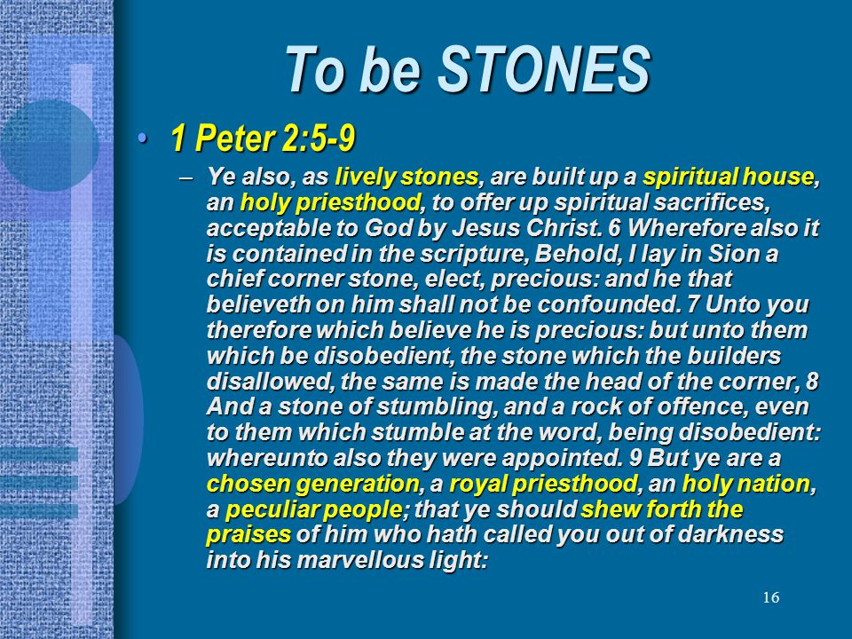 16 To be STONES 1 Peter 2:5-9 1 Peter 2:5-9 –Ye also, as lively stones, are built up a spiritual house, an holy priesthood, to offer up spiritual sacr