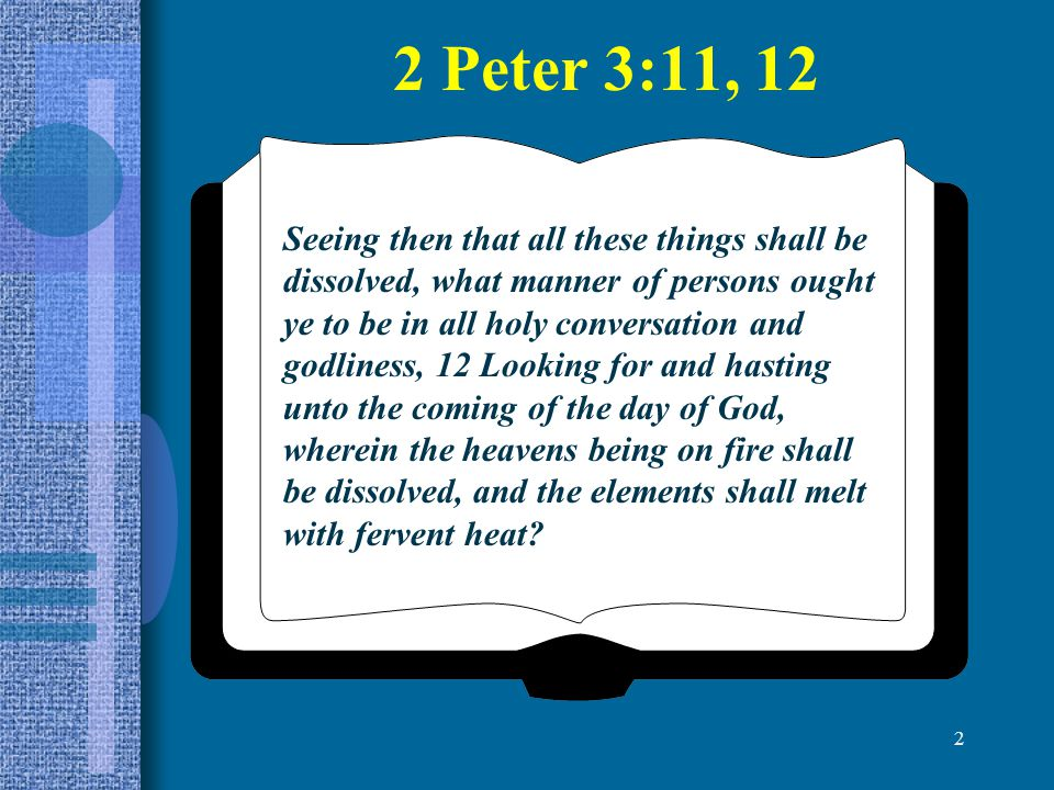 2 Seeing then that all these things shall be dissolved, what manner of persons ought ye to be in all holy conversation and godliness, 12 Looking for a