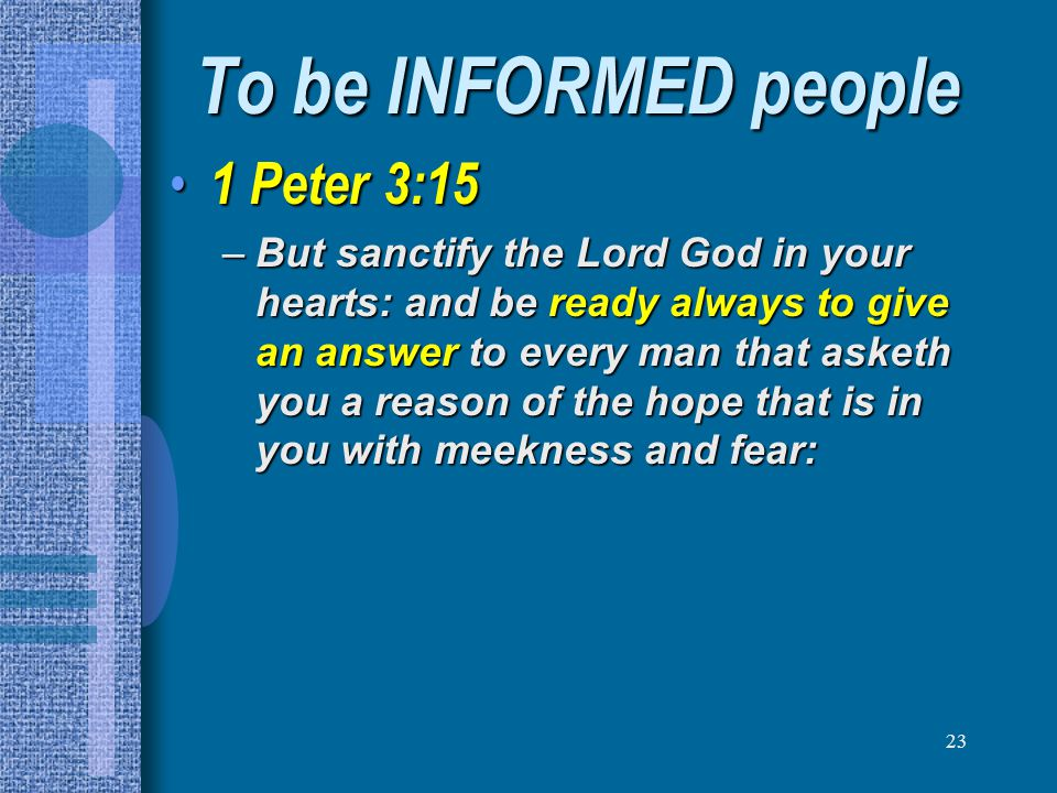 23 To be INFORMED people 1 Peter 3:15 1 Peter 3:15 –But sanctify the Lord God in your hearts: and be ready always to give an answer to every man that