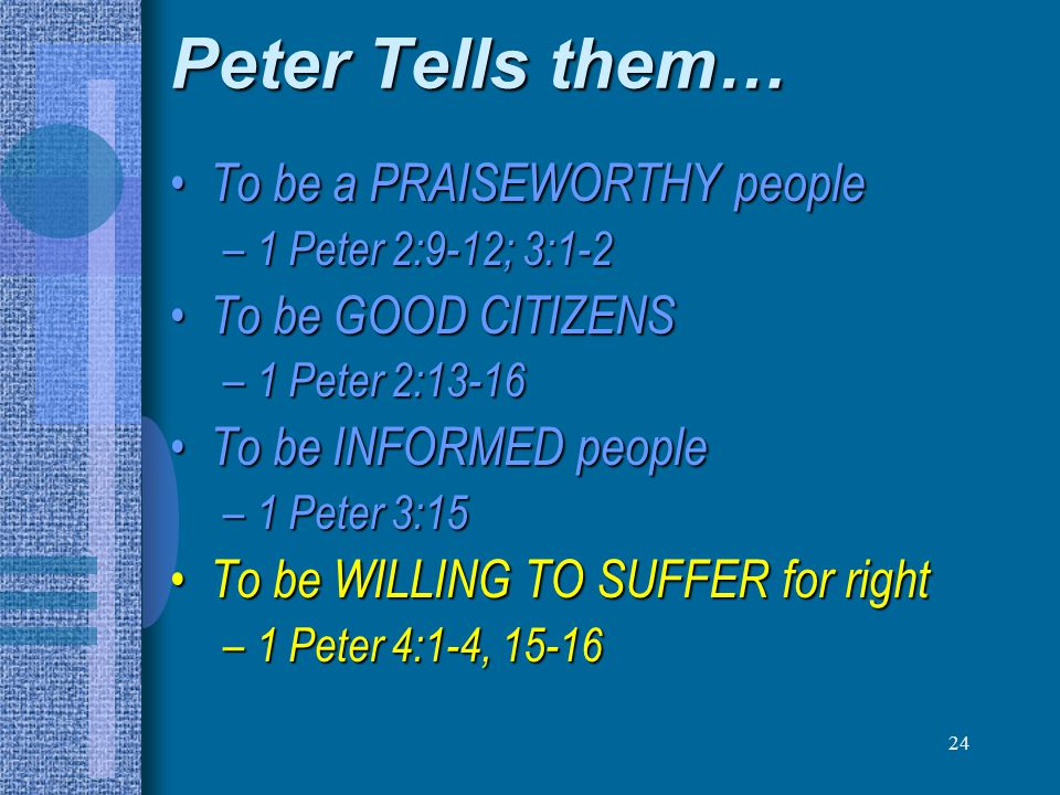 24 Peter Tells them… To be a PRAISEWORTHY people To be a PRAISEWORTHY people – 1 Peter 2:9-12; 3:1-2 To be GOOD CITIZENS To be GOOD CITIZENS – 1 Peter