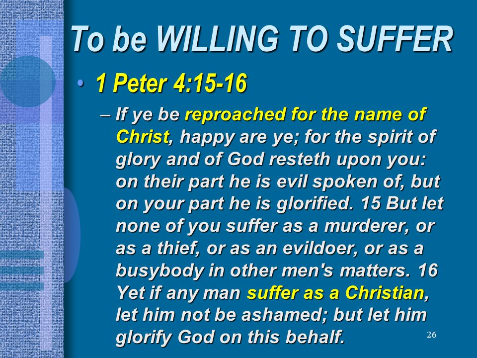 26 To be WILLING TO SUFFER 1 Peter 4:15-16 1 Peter 4:15-16 –If ye be reproached for the name of Christ, happy are ye; for the spirit of glory and of G